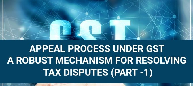Appeal Process Under GST A Robust Mechanism for Resolving Tax Disputes (Part -1)