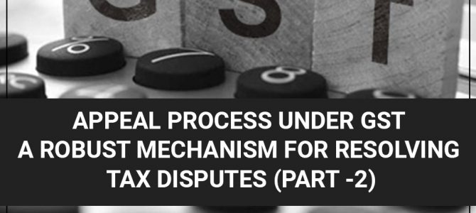 Appeal Process Under GST A Robust Mechanism for Resolving Tax Disputes (Part -II)