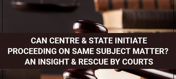 Can Centre & State Initiate Proceeding On Same Subject Matter? An Insight & Rescue by Courts