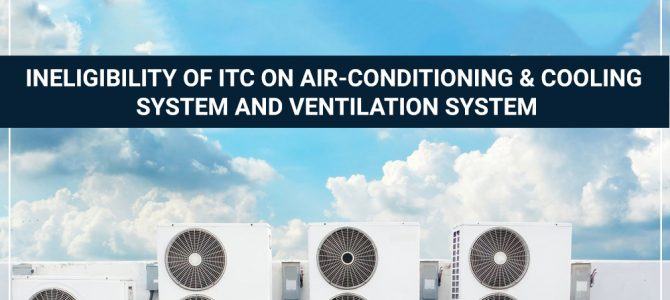 Ineligibility of ITC on Air-Conditioning & Cooling System and Ventilation System
