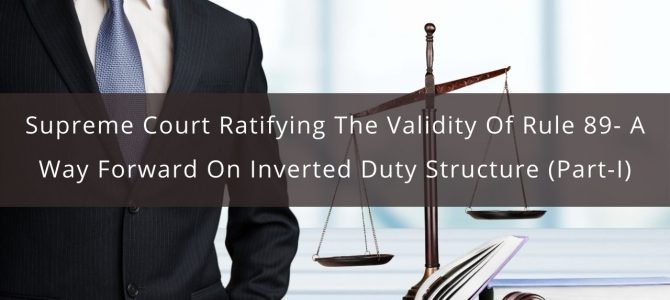 Supreme Court Ratifying The Validity Of Rule 89- A Way Forward On Inverted Duty Structure (Part-I)